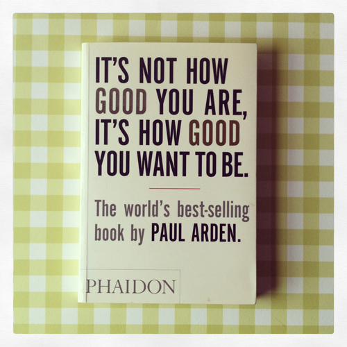 1. Very wise words from Mr Paul Arden